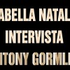 Arabella Natalini intervista Antony Gormley