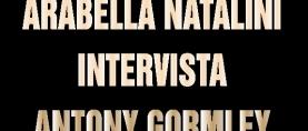Arabella Natalini intervista Antony Gormley