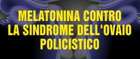 Melatonina contro la sindrome dell'ovaio policistico