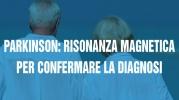 Parkinson: risonanza magnetica per confermare la diagnosi