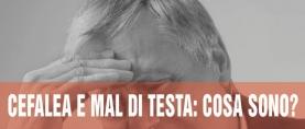 Cefalea e Mal di Testa: cosa sono?
