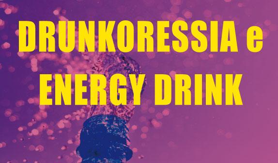 Drunkoressia e Energy Drink: capire e prevenire i guai !