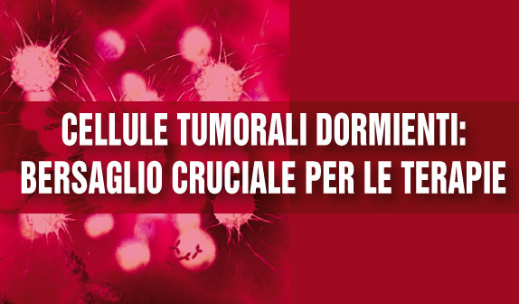 Cellule tumorali dormienti: bersaglio cruciale per le terapie